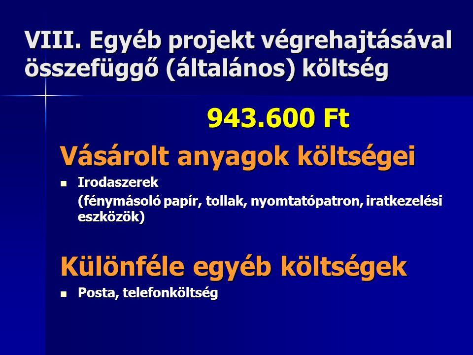 VIII. Egyéb projekt végrehajtásával összefüggő (általános) költség 943.600 Ft Vásárolt anyagok költségei  Irodaszerek (fénymásoló papír, tollak, nyom