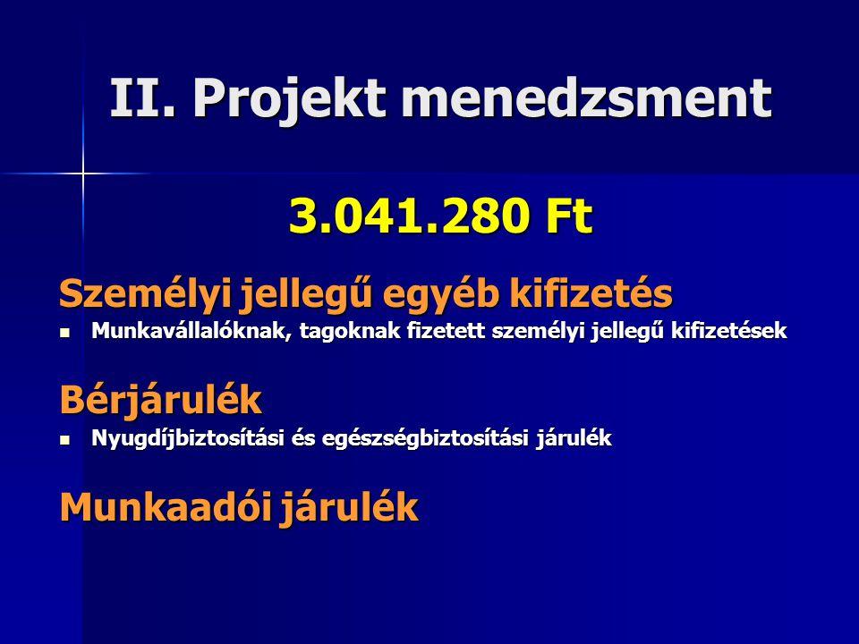 II. Projekt menedzsment 3.041.280 Ft Személyi jellegű egyéb kifizetés  Munkavállalóknak, tagoknak fizetett személyi jellegű kifizetések Bérjárulék 