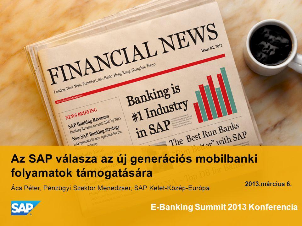 Az SAP válasza az új generációs mobilbanki folyamatok támogatására Ács Péter, Pénzügyi Szektor Menedzser, SAP Kelet-Közép-Európa 2013.március 6.