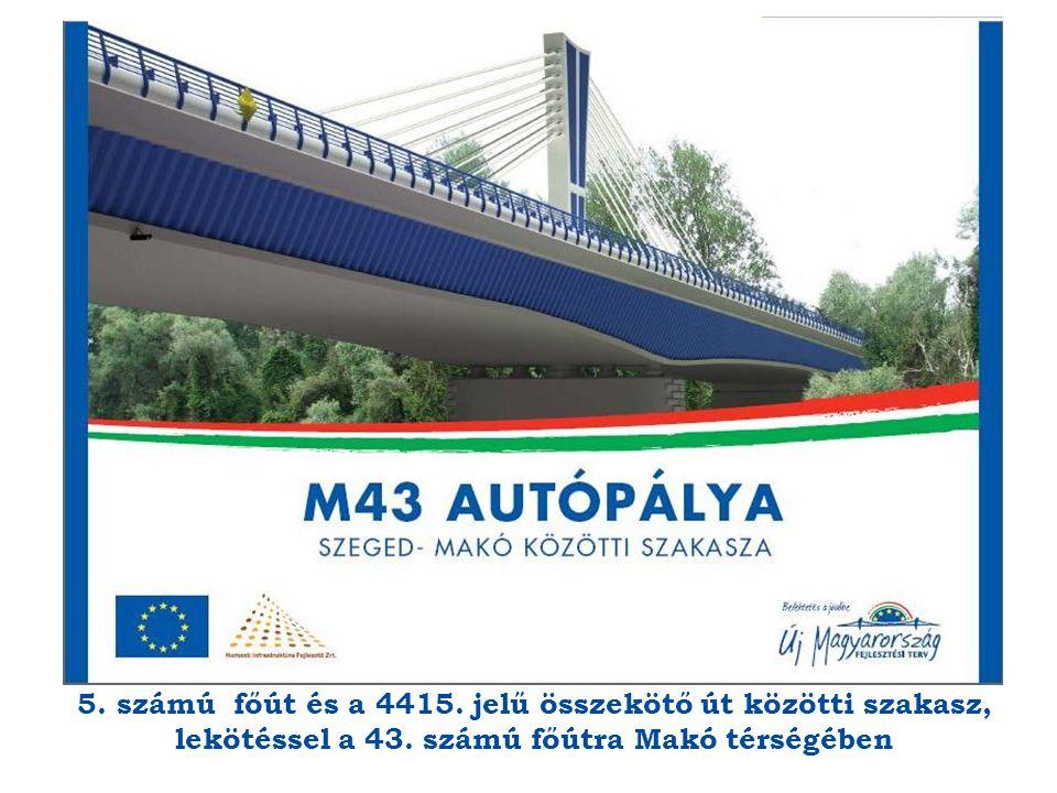 5. számú főút és a 4415. jelű összekötő út közötti szakasz, lekötéssel a 43. számú főútra Makó térségében