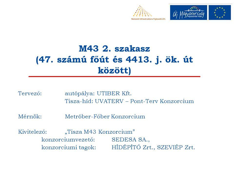 M43 2. szakasz (47. számú főút és 4413. j. ök. út között) Tervező: autópálya: UTIBER Kft. Tisza-híd: UVATERV – Pont-Terv Konzorcium Mérnök: Metróber-F