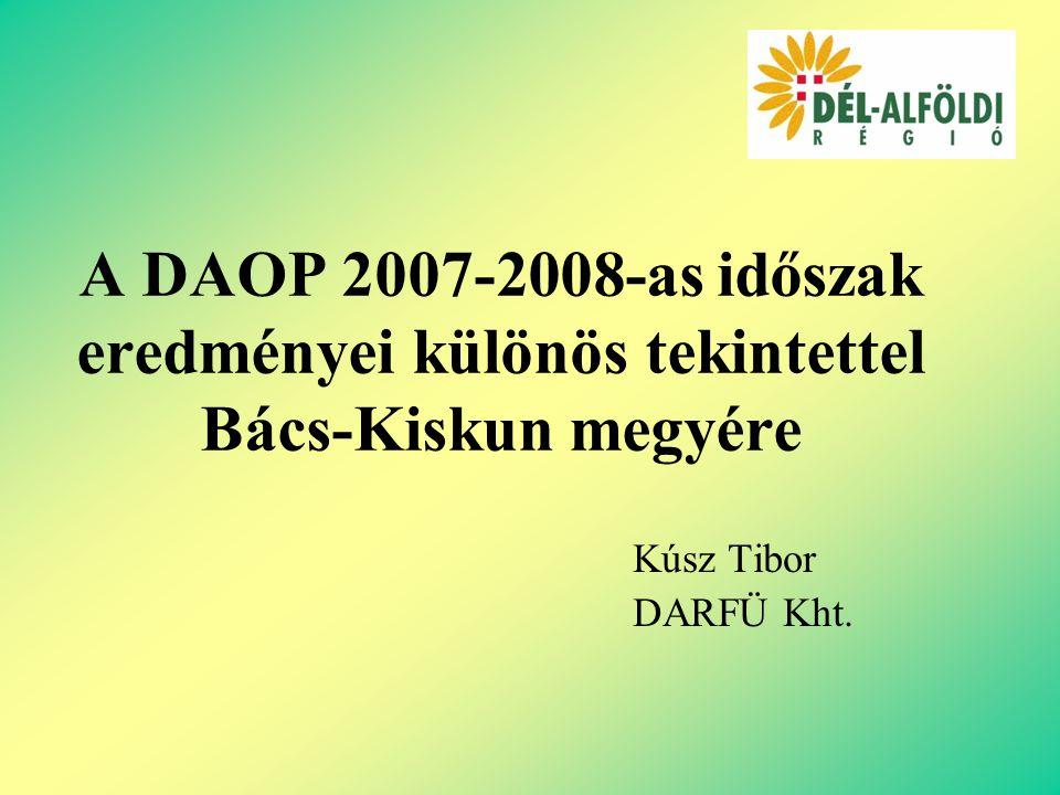 A DAOP 2007-2008-as időszak eredményei különös tekintettel Bács-Kiskun megyére Kúsz Tibor DARFÜ Kht.