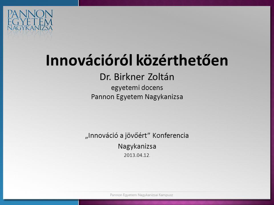 """Innovációról közérthetően Dr. Birkner Zoltán egyetemi docens Pannon Egyetem Nagykanizsa """"Innováció a jövőért"""" Konferencia Nagykanizsa 2013.04.12."""
