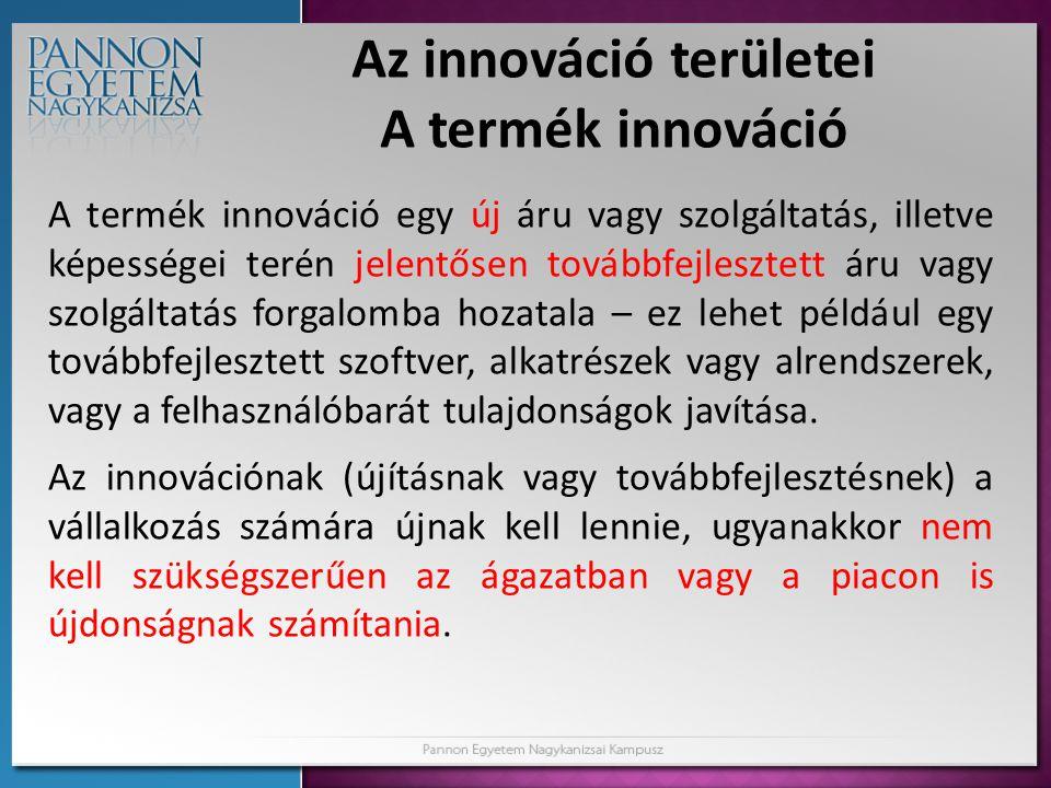 Az innováció területei A termék innováció A termék innováció egy új áru vagy szolgáltatás, illetve képességei terén jelentősen továbbfejlesztett áru v