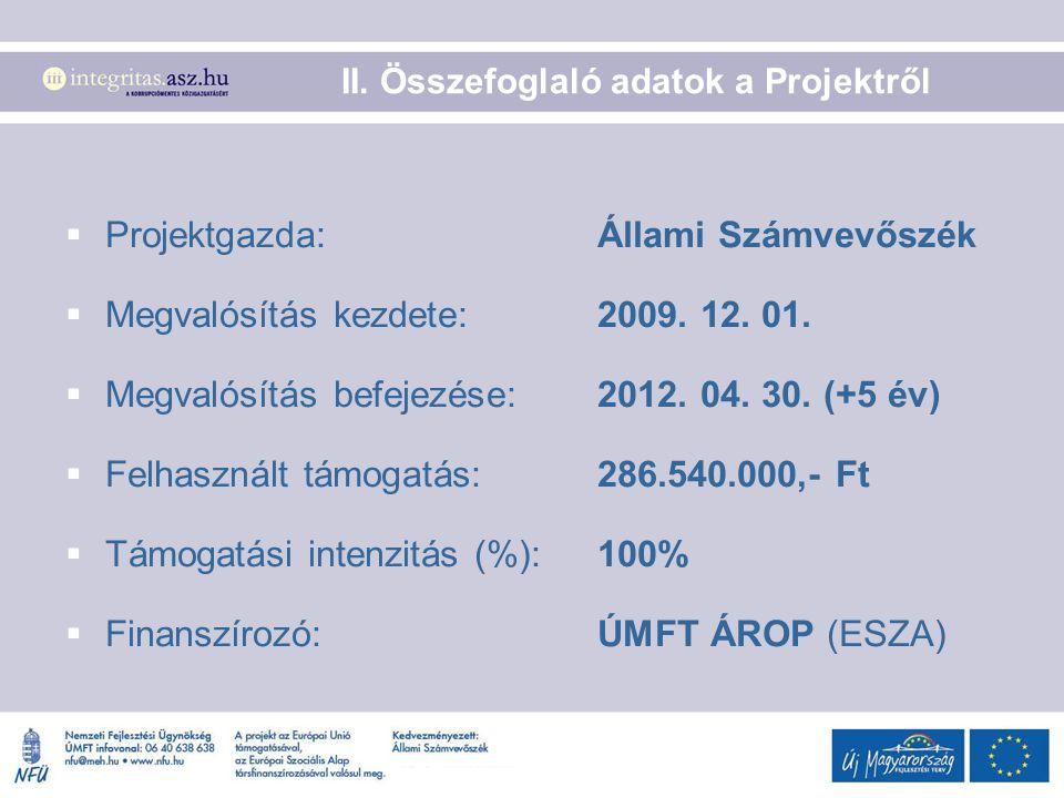 II. Összefoglaló adatok a Projektről  Projektgazda:Állami Számvevőszék  Megvalósítás kezdete: 2009. 12. 01.  Megvalósítás befejezése: 2012. 04. 30.