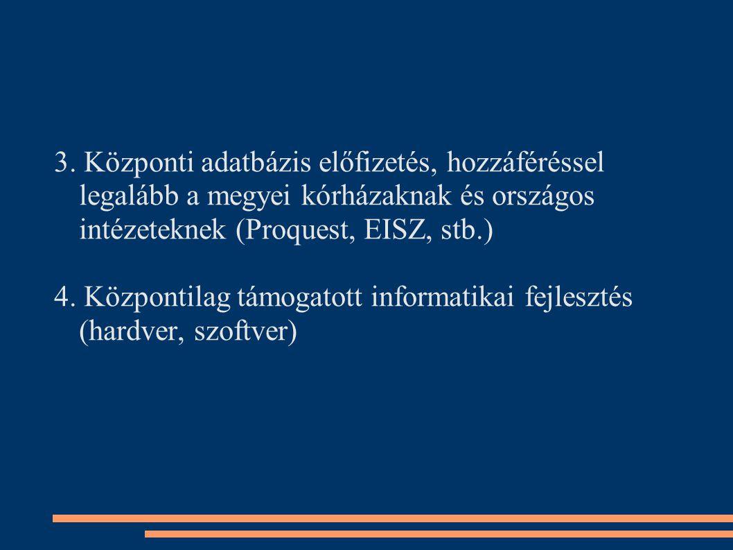 3. Központi adatbázis előfizetés, hozzáféréssel legalább a megyei kórházaknak és országos intézeteknek (Proquest, EISZ, stb.) 4. Központilag támogatot