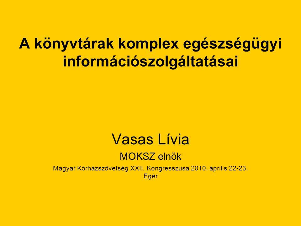 A könyvtárak komplex egészségügyi információszolgáltatásai Vasas Lívia MOKSZ elnök Magyar Kórházszövetség XXII.