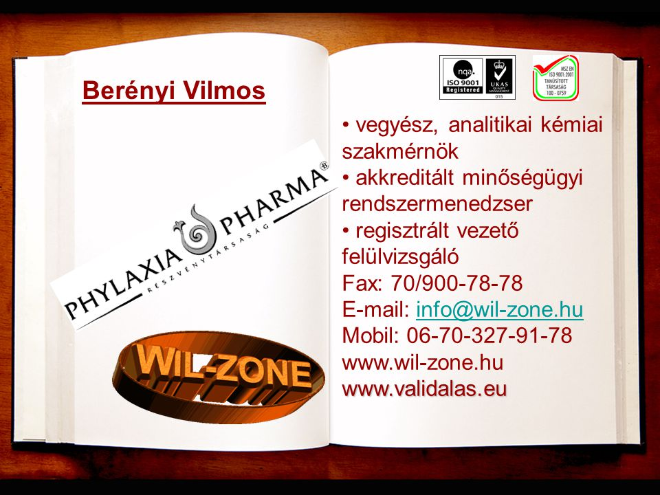 Berényi Vilmos • vegyész, analitikai kémiai szakmérnök • akkreditált minőségügyi rendszermenedzser • regisztrált vezető felülvizsgáló Fax: 70/900-78-78 E-mail: info@wil-zone.huinfo@wil-zone.hu Mobil: 06-70-327-91-78 www.wil-zone.huwww.validalas.eu