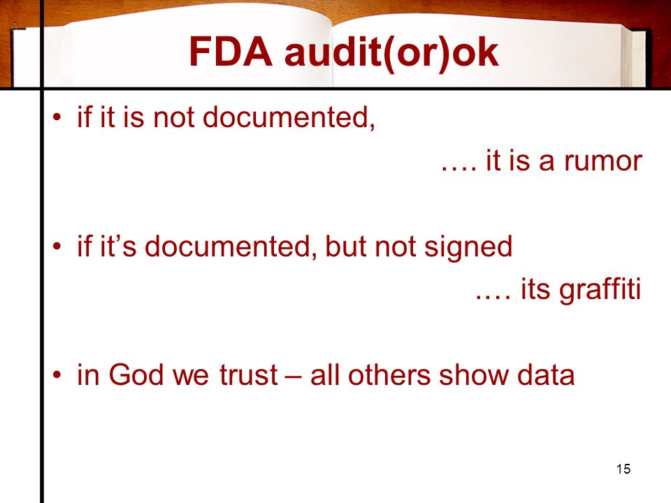 FDA audit(or)ok •if it is not documented, …. it is a rumor •if it's documented, but not signed.… its graffiti •in God we trust – all others show data