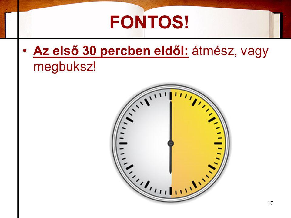 FONTOS! •Az első 30 percben eldől: átmész, vagy megbuksz! 16