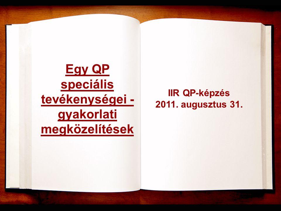 Egy QP speciális tevékenységei - gyakorlati megközelítések IIR QP-képzés 2011. augusztus 31.