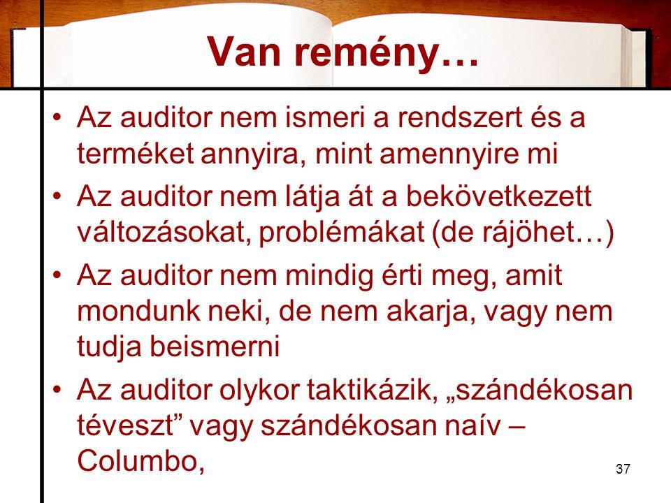 """Van remény… •Az auditor nem ismeri a rendszert és a terméket annyira, mint amennyire mi •Az auditor nem látja át a bekövetkezett változásokat, problémákat (de rájöhet…) •Az auditor nem mindig érti meg, amit mondunk neki, de nem akarja, vagy nem tudja beismerni •Az auditor olykor taktikázik, """"szándékosan téveszt vagy szándékosan naív – Columbo, 37"""