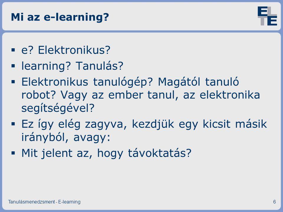 Mi az e-learning?  e? Elektronikus?  learning? Tanulás?  Elektronikus tanulógép? Magától tanuló robot? Vagy az ember tanul, az elektronika segítség