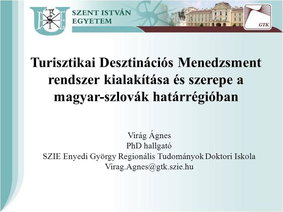 Turisztikai Desztinációs Menedzsment rendszer kialakítása és szerepe a magyar-szlovák határrégióban Virág Ágnes PhD hallgató SZIE Enyedi György Region