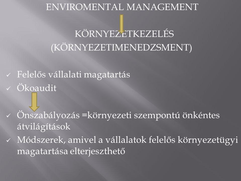 ENVIROMENTAL MANAGEMENT KÖRNYEZETKEZELÉS (KÖRNYEZETIMENEDZSMENT)  Felelős vállalati magatartás  Ökoaudit  Önszabályozás =környezeti szempontú önkéntes átvilágítások  Módszerek, amivel a vállalatok felelős környezetügyi magatartása elterjeszthető
