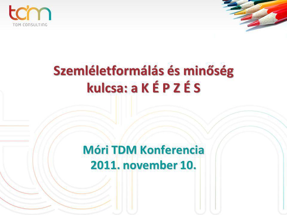 Szemléletformálás és minőség kulcsa: a K É P Z É S Móri TDM Konferencia 2011. november 10.