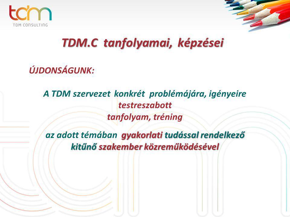 TDM.C tanfolyamai, képzései TDM.C tanfolyamai, képzései ÚJDONSÁGUNK: A TDM szervezet konkrét problémájára, igényeire testreszabott tanfolyam, tréning gyakorlati tudással rendelkező az adott témában gyakorlati tudással rendelkező kitűnő szakember közreműködésével