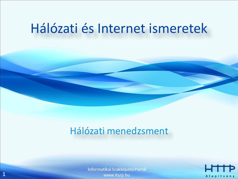 1 Informatikai Szakképzési Portál www.itszp.hu Hálózati és Internet ismeretek Hálózati menedzsment