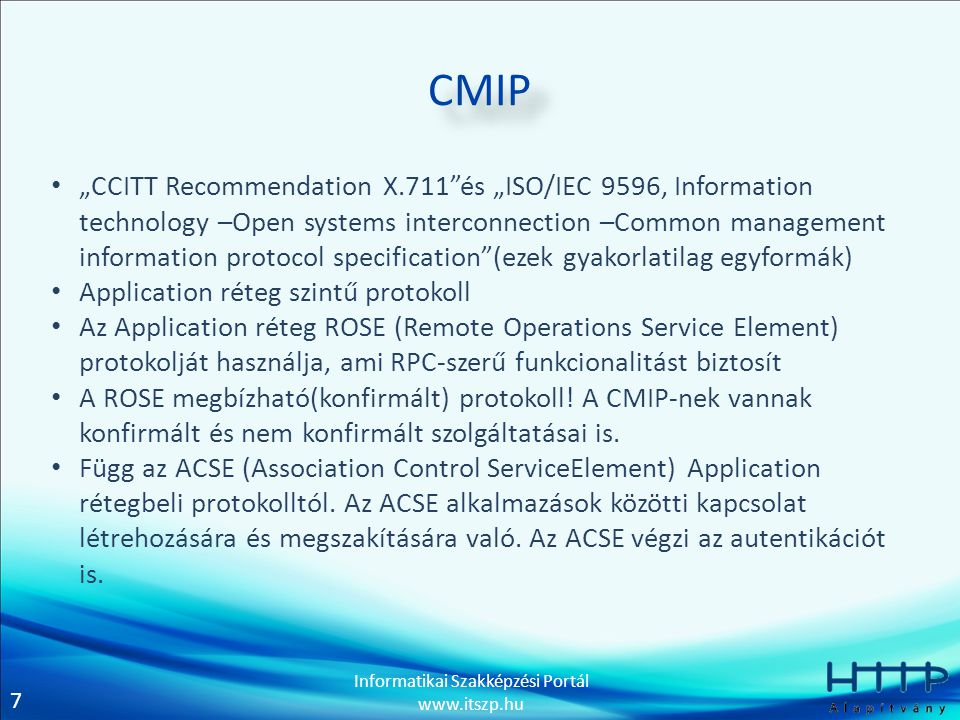 8 Informatikai Szakképzési Portál www.itszp.hu CMISE •CCITT X.710, ISO/IEC 9595 •Absztrakt szolgáltatásinterfész •Szoros kapcsolatban áll a CMIP-pel