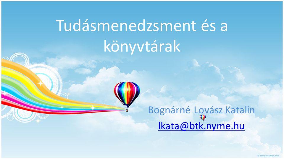 Tudásmenedzsment és a könyvtárak Bognárné Lovász Katalin lkata@btk.nyme.hu