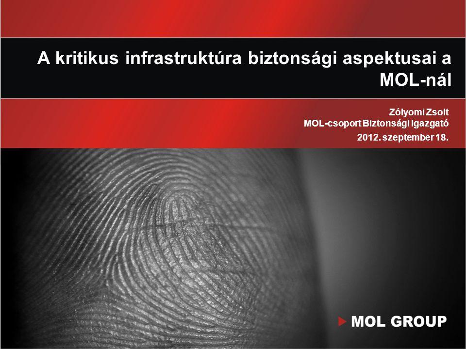 A kritikus infrastruktúra biztonsági aspektusai a MOL-nál Zólyomi Zsolt MOL-csoport Biztonsági Igazgató 2012. szeptember 18.