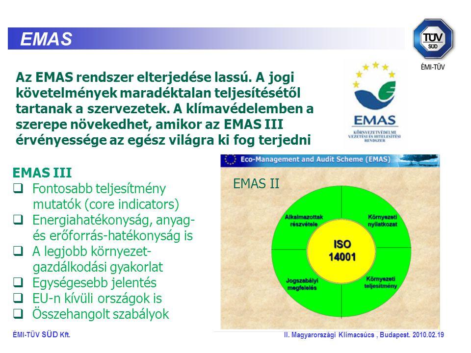 EMAS EMAS III  Fontosabb teljesítmény mutatók (core indicators)  Energiahatékonyság, anyag- és erőforrás-hatékonyság is  A legjobb környezet- gazdálkodási gyakorlat  Egységesebb jelentés  EU-n kívüli országok is  Összehangolt szabályok EMAS II ÉMI-TÜV SÜD Kft.