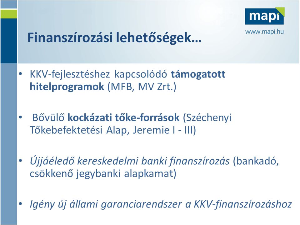Finanszírozási lehetőségek… • KKV-fejlesztéshez kapcsolódó támogatott hitelprogramok (MFB, MV Zrt.) • Bővülő kockázati tőke-források (Széchenyi Tőkebe