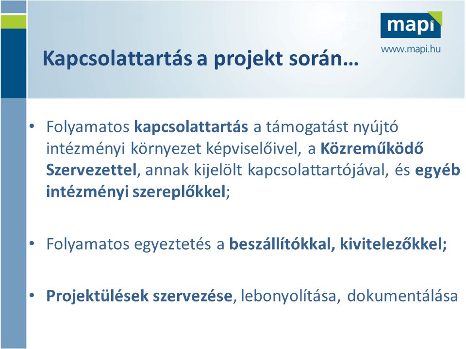 Folyamat menedzsment a projekt során… • A Támogatási Szerződésben rögzítettek áttekintése, egyeztetése; • A projekt mérföldkövek kijelölése, a finanszírozási ütemezés pontos meghatározása • A projekt szakmai/műszaki, pénzügyi előrehaladásának nyomon követése, szerződések és egyéb alátámasztó dokumentumok tartalmának felülvizsgálata a Pályázatnak, illetve a Támogatási Szerződésnek való megfelelés szempontjából;