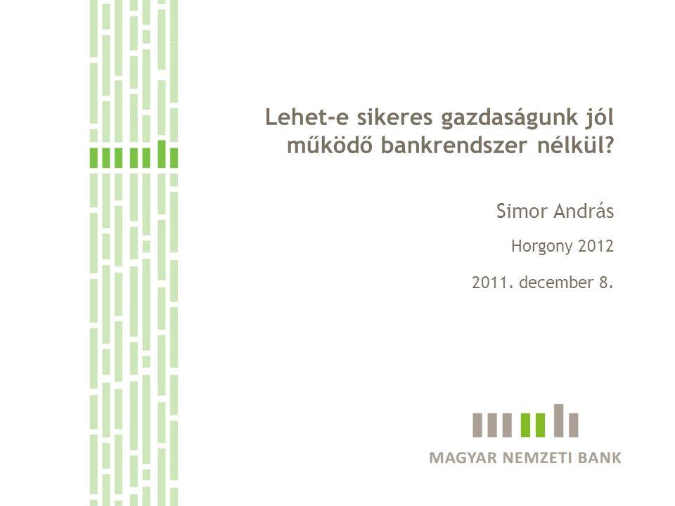 Lehet-e sikeres gazdaságunk jól működő bankrendszer nélkül? Simor András Horgony 2012 2011. december 8.