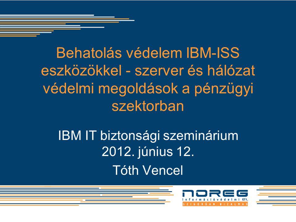 Behatolás védelem IBM-ISS eszközökkel - szerver és hálózat védelmi megoldások a pénzügyi szektorban IBM IT biztonsági szeminárium 2012. június 12. Tót