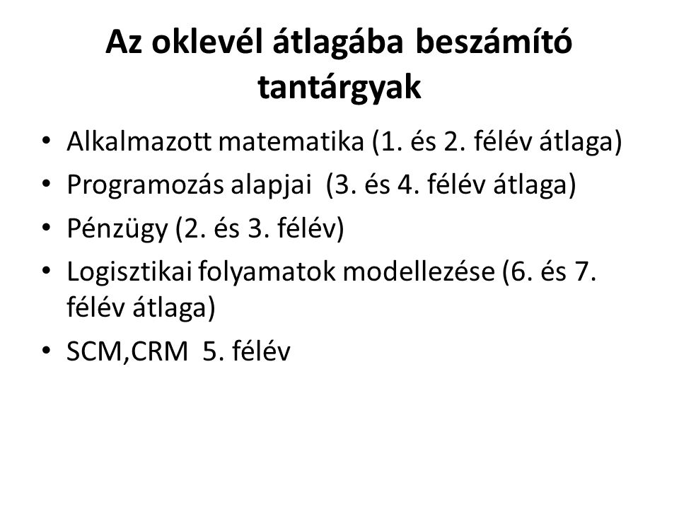 Az oklevél átlagába beszámító tantárgyak • Alkalmazott matematika (1. és 2. félév átlaga) • Programozás alapjai (3. és 4. félév átlaga) • Pénzügy (2.