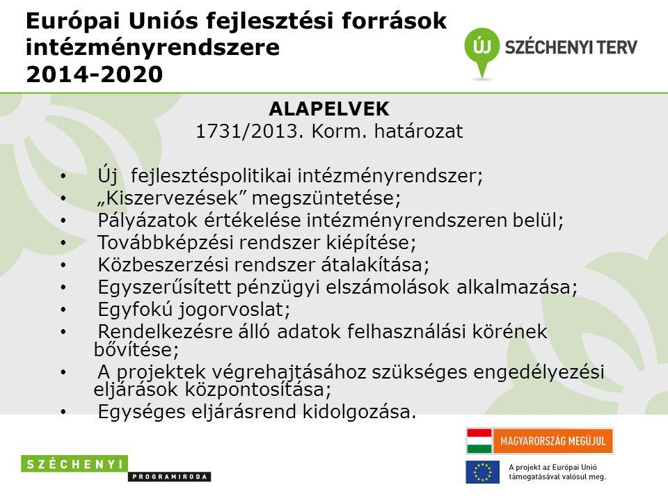 """Európai Uniós fejlesztési források intézményrendszere 2014-2020 ALAPELVEK 1731/2013. Korm. határozat • Új fejlesztéspolitikai intézményrendszer; • """"Ki"""