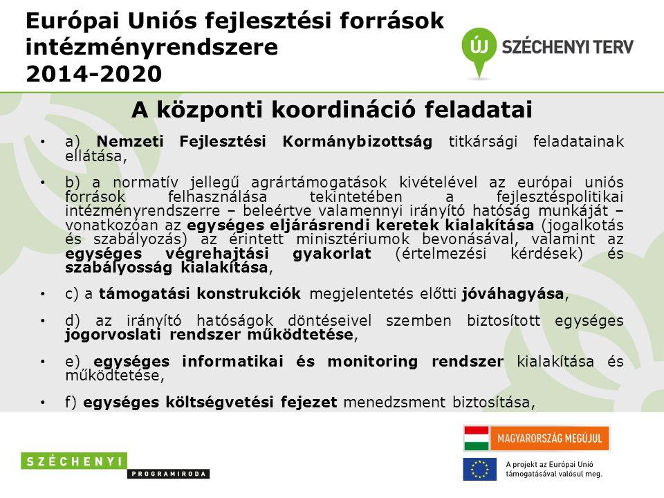Európai Uniós fejlesztési források intézményrendszere 2014-2020 A központi koordináció feladatai • a) Nemzeti Fejlesztési Kormánybizottság titkársági feladatainak ellátása, • b) a normatív jellegű agrártámogatások kivételével az európai uniós források felhasználása tekintetében a fejlesztéspolitikai intézményrendszerre – beleértve valamennyi irányító hatóság munkáját – vonatkozóan az egységes eljárásrendi keretek kialakítása (jogalkotás és szabályozás) az érintett minisztériumok bevonásával, valamint az egységes végrehajtási gyakorlat (értelmezési kérdések) és szabályosság kialakítása, • c) a támogatási konstrukciók megjelentetés előtti jóváhagyása, • d) az irányító hatóságok döntéseivel szemben biztosított egységes jogorvoslati rendszer működtetése, • e) egységes informatikai és monitoring rendszer kialakítása és működtetése, • f) egységes költségvetési fejezet menedzsment biztosítása,