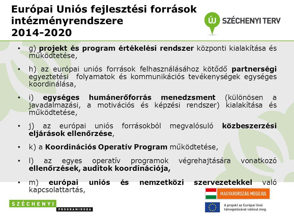 Európai Uniós fejlesztési források intézményrendszere 2014-2020 • g) projekt és program értékelési rendszer központi kialakítása és működtetése, • h) az európai uniós források felhasználásához kötődő partnerségi egyeztetési folyamatok és kommunikációs tevékenységek egységes koordinálása, • i) egységes humánerőforrás menedzsment (különösen a javadalmazási, a motivációs és képzési rendszer) kialakítása és működtetése, • j) az európai uniós forrásokból megvalósuló közbeszerzési eljárások ellenőrzése, • k) a Koordinációs Operatív Program működtetése, • l) az egyes operatív programok végrehajtására vonatkozó ellenőrzések, auditok koordinációja, • m) európai uniós és nemzetközi szervezetekkel való kapcsolattartás,