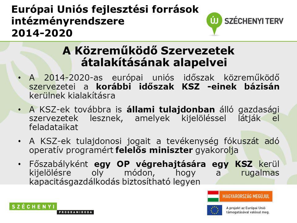 Európai Uniós fejlesztési források intézményrendszere 2014-2020 A Közreműködő Szervezetek átalakításának alapelvei • A 2014-2020-as európai uniós időszak közreműködő szervezetei a korábbi időszak KSZ -einek bázisán kerülnek kialakításra • A KSZ-ek továbbra is állami tulajdonban álló gazdasági szervezetek lesznek, amelyek kijelöléssel látják el feladataikat • A KSZ-ek tulajdonosi jogait a tevékenység fókuszát adó operatív programért felelős miniszter gyakorolja • Főszabályként egy OP végrehajtására egy KSZ kerül kijelölésre oly módon, hogy a rugalmas kapacitásgazdálkodás biztosítható legyen