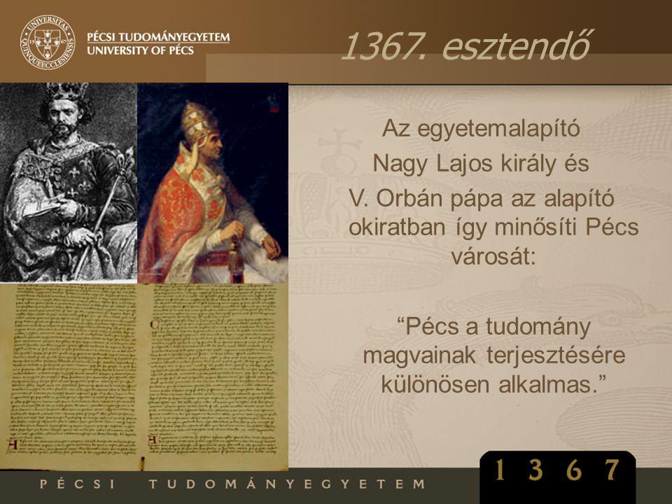 """1367. esztendő Az egyetemalapító Nagy Lajos király és V. Orbán pápa az alapító okiratban így minősíti Pécs városát: """"Pécs a tudomány magvainak terjesz"""