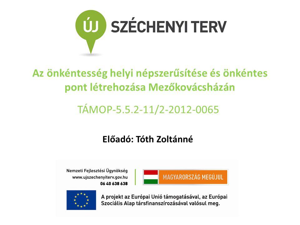 Az önkéntesség helyi népszerűsítése és önkéntes pont létrehozása Mezőkovácsházán külföldi modellek hazai alkalmazhatóságának lehetőségei Előadó: Tóth Zoltánné TÁMOP-5.5.2-11/2-2012-0065