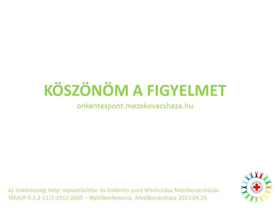 KÖSZÖNÖM A FIGYELMET onkentespont.mezokovacshaza.hu Az önkéntesség helyi népszerűsítése és önkéntes pont létrehozása Mezőkovácsházán TÁMOP-5.5.2-11/2-2012-0065 – Nyitókonferencia, Mezőkovácsháza 2013.04.24.