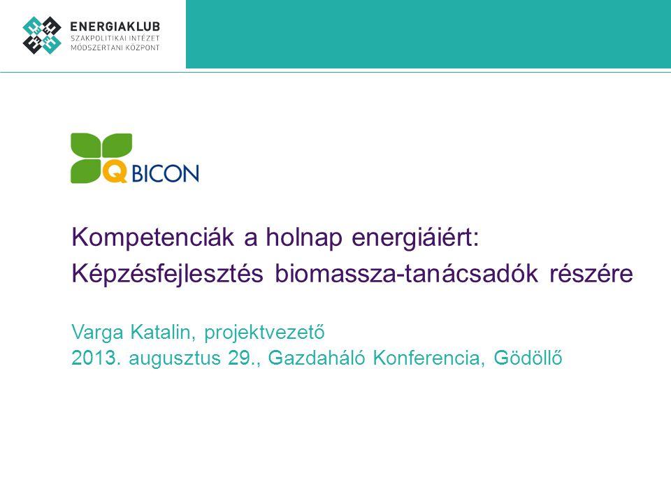 Kompetenciák a holnap energiáiért: Képzésfejlesztés biomassza-tanácsadók részére Varga Katalin, projektvezető 2013.