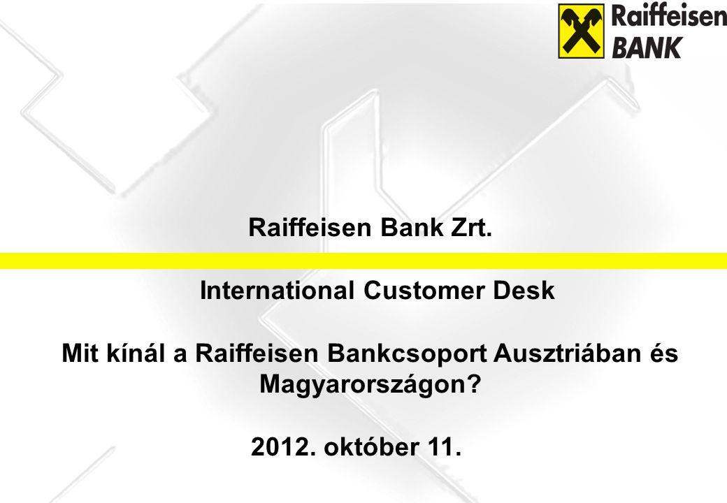 Raiffeisen Bank Zrt. International Customer Desk Mit kínál a Raiffeisen Bankcsoport Ausztriában és Magyarországon? 2012. október 11.
