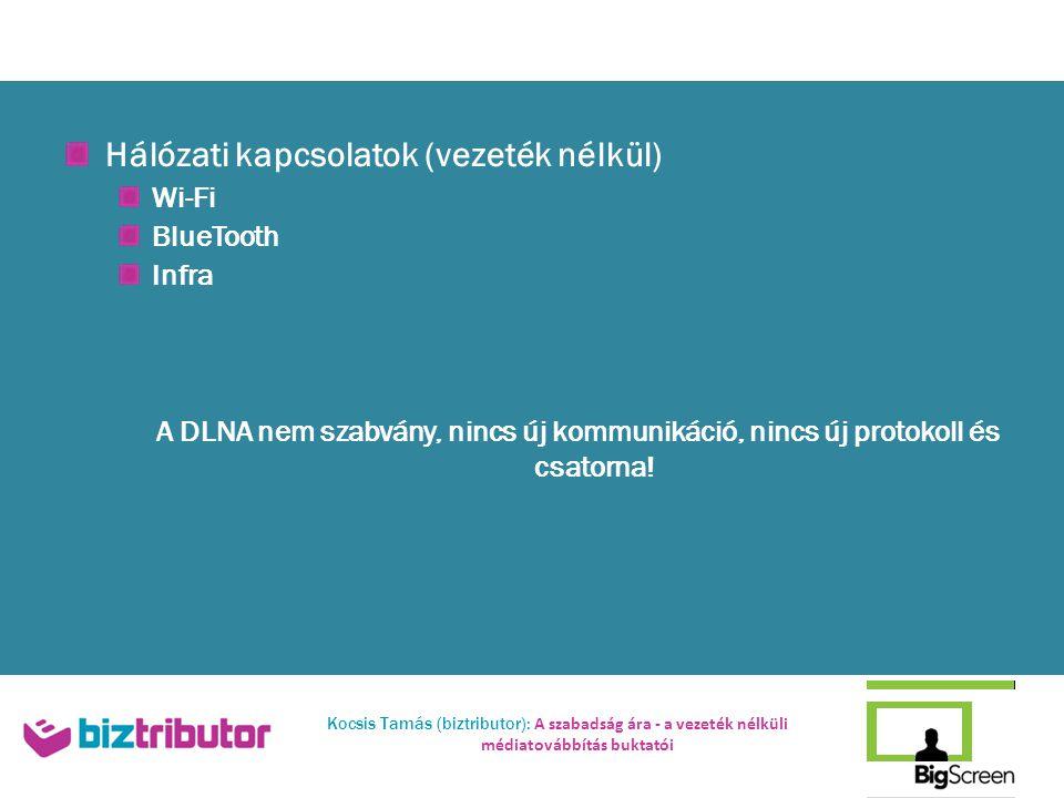 Kocsis Tamás (biztributor): A szabadság ára - a vezeték nélküli médiatovábbítás buktatói Hálózati kapcsolatok (vezeték nélkül) Wi-Fi BlueTooth Infra A DLNA nem szabvány, nincs új kommunikáció, nincs új protokoll és csatorna!