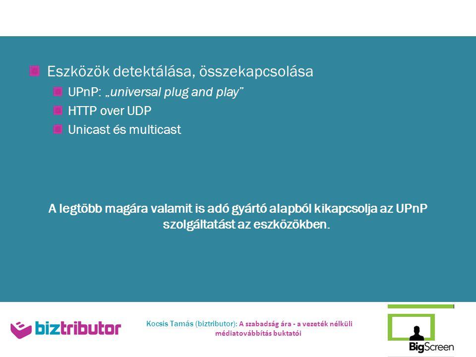 """Kocsis Tamás (biztributor): A szabadság ára - a vezeték nélküli médiatovábbítás buktatói Eszközök detektálása, összekapcsolása UPnP: """"universal plug and play HTTP over UDP Unicast és multicast A legtöbb magára valamit is adó gyártó alapból kikapcsolja az UPnP szolgáltatást az eszközökben."""