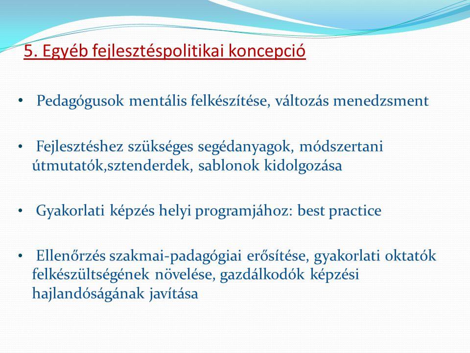 5. Egyéb fejlesztéspolitikai koncepció • Pedagógusok mentális felkészítése, változás menedzsment • Fejlesztéshez szükséges segédanyagok, módszertani ú