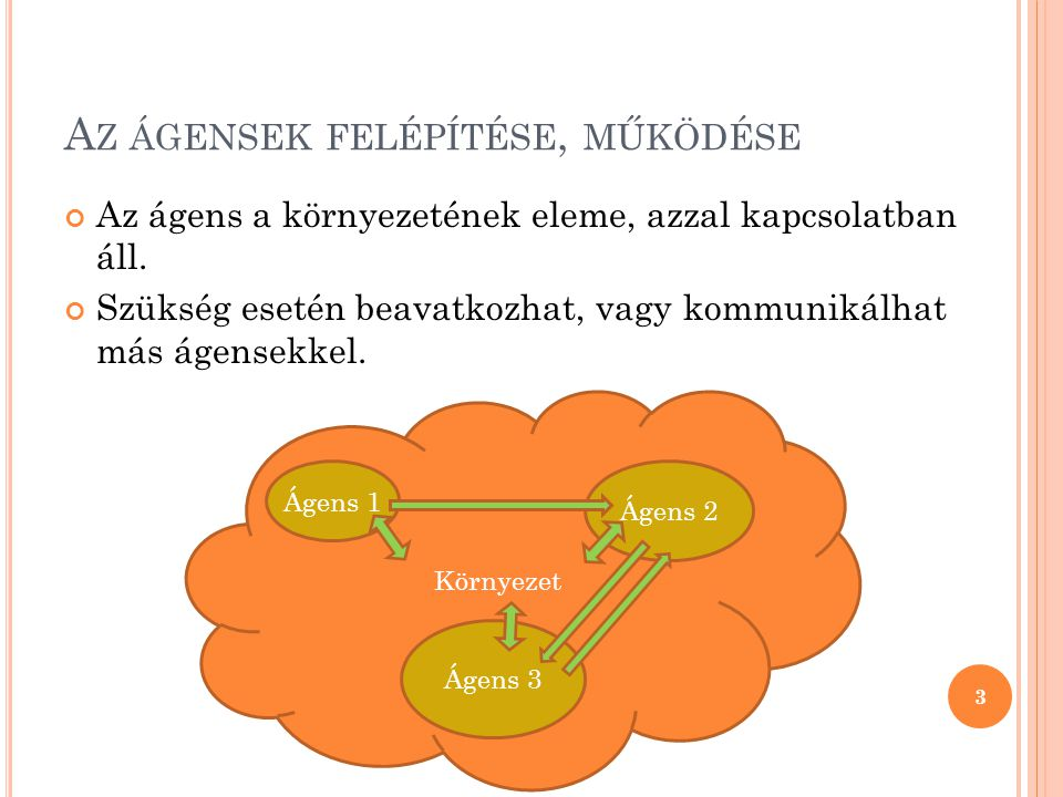 A Z ÁGENSEK TULAJDONSÁGAI Képes a környezetét észlelni  Figyeli a környezetet valamely tulajdonságát,  Figyeli a környezet változásait Képes a környezetére hatni  Cselekvést hajt végre  Kommunikál más ágensekkel Célvezérelten működik  Ez a cél általában a rendszer globális céljának elérése Autonóm  Saját erőforrásokkal rendelkezik  Emberi beavatkozásoktól mentesen képes működni  Döntéseket hozhatnak 4