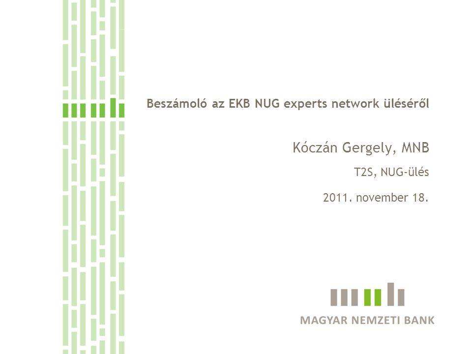 Beszámoló az EKB NUG experts network üléséről Kóczán Gergely, MNB T2S, NUG-ülés 2011. november 18.