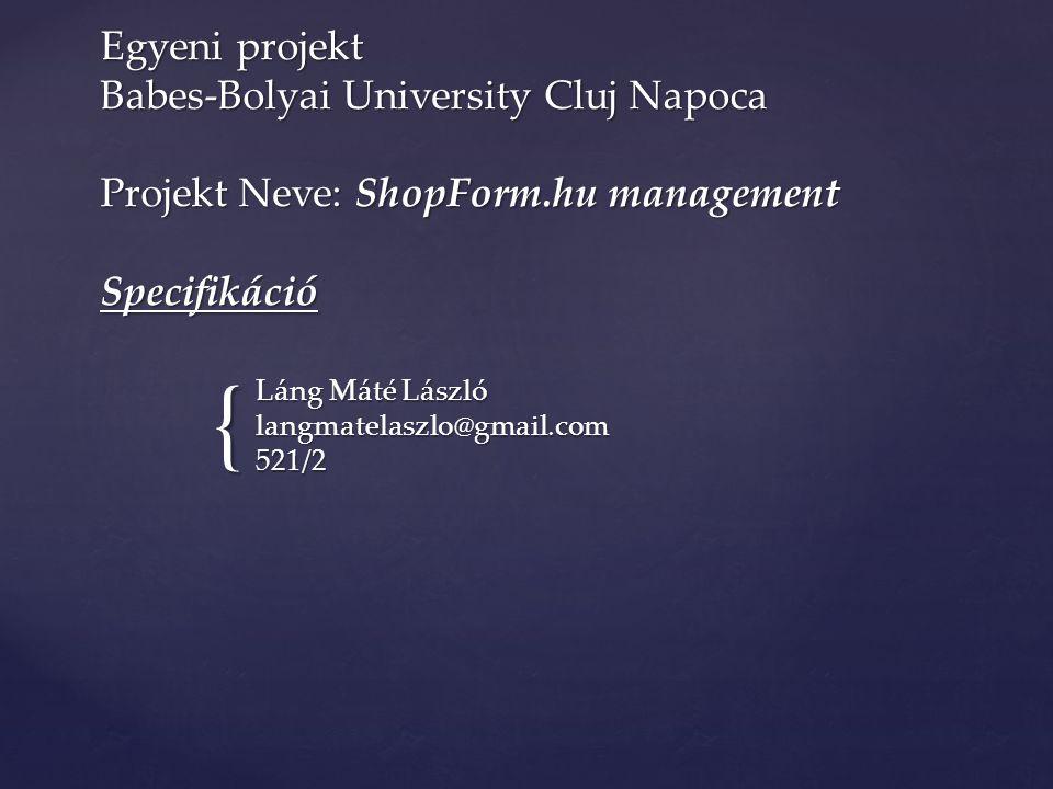 { Egyeni projekt Babes-Bolyai University Cluj Napoca Projekt Neve: ShopForm.hu management Specifikáció Láng Máté László langmatelaszlo@gmail.com 521/2