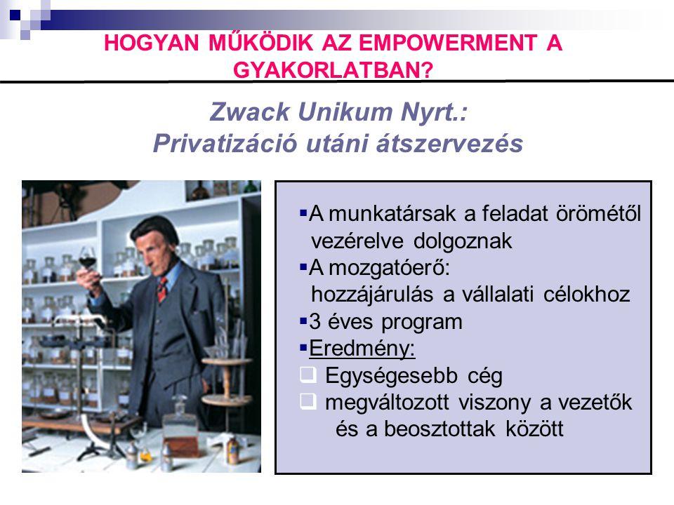 HOGYAN MŰKÖDIK AZ EMPOWERMENT A GYAKORLATBAN? Zwack Unikum Nyrt.: Privatizáció utáni átszervezés  A munkatársak a feladat örömétől vezérelve dolgozna