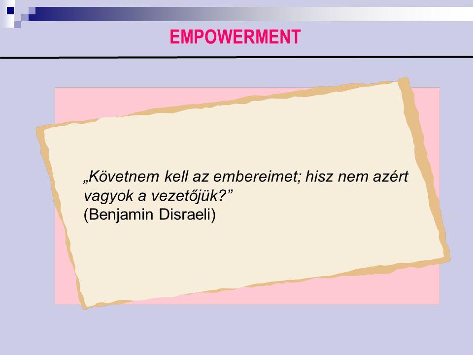"""EMPOWERMENT """"Követnem kell az embereimet; hisz nem azért vagyok a vezetőjük?"""" (Benjamin Disraeli)"""