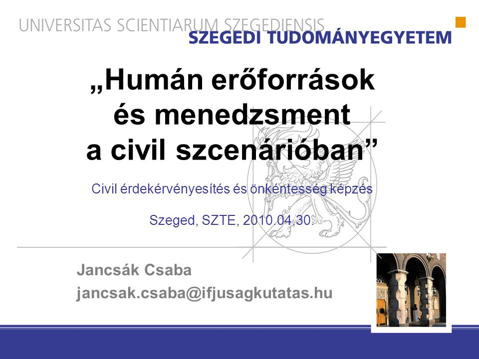 """""""Humán erőforrások és menedzsment a civil szcenárióban"""" Civil érdekérvényesítés és önkéntesség képzés Szeged, SZTE, 2010.04.30. Jancsák Csaba jancsak."""