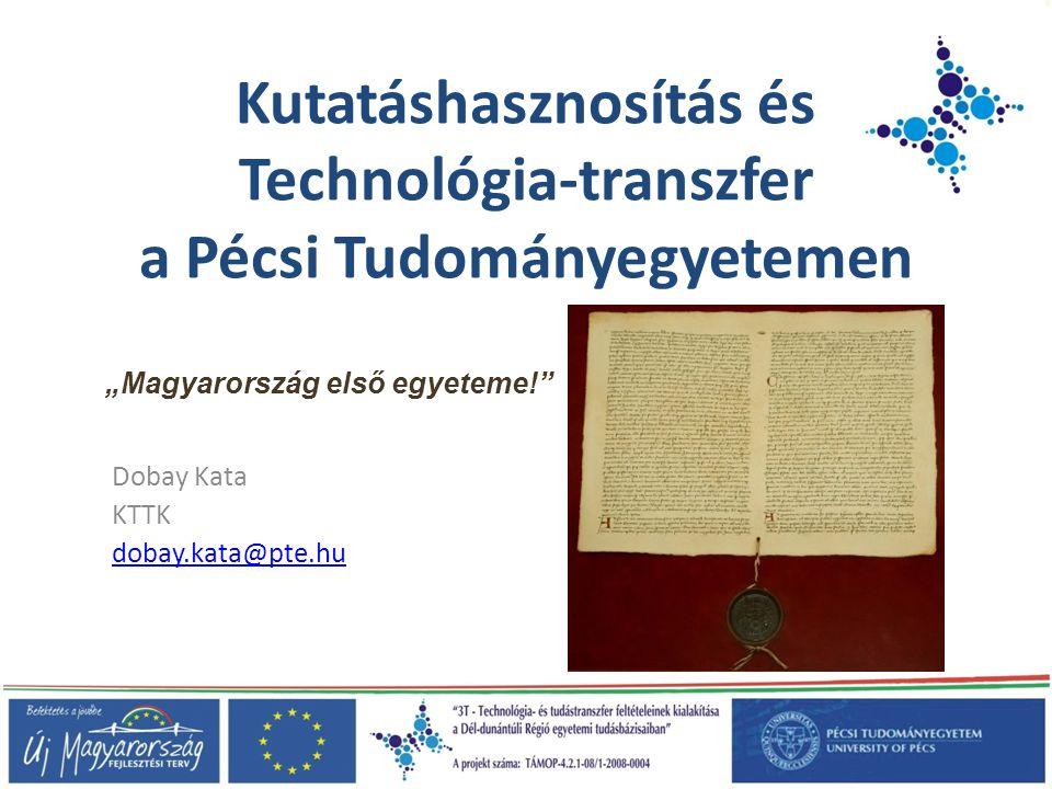 """Kutatáshasznosítás és Technológia-transzfer a Pécsi Tudományegyetemen Dobay Kata KTTK dobay.kata@pte.hu """"Magyarország első egyeteme!"""""""